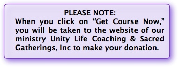 "When you click on ""Get Course Now,"" you will be taken to the website of our ministry Unity Life Coaching & Sacred Gatherings, Inc to make your donation."